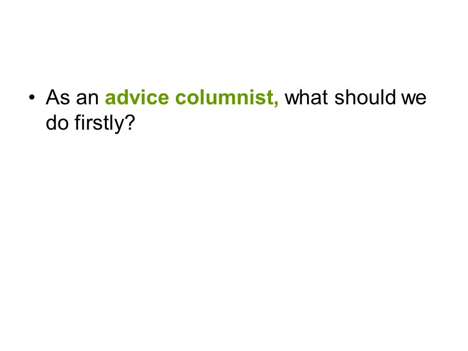 Run for the columnist of our school newspaper Our school newspaper needs an advice columnist.