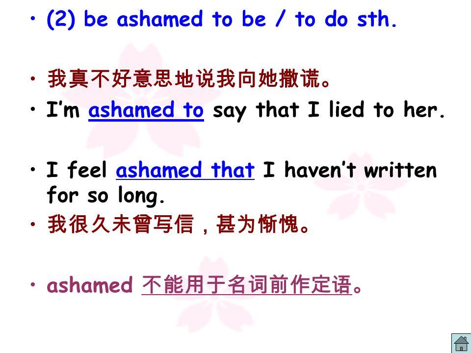 8.ashamed adj. Dont be ashamed. You should be ___________ yourself for telling such lies. ashamed of be ashamed of sth. / doing sth. / sb. / oneself