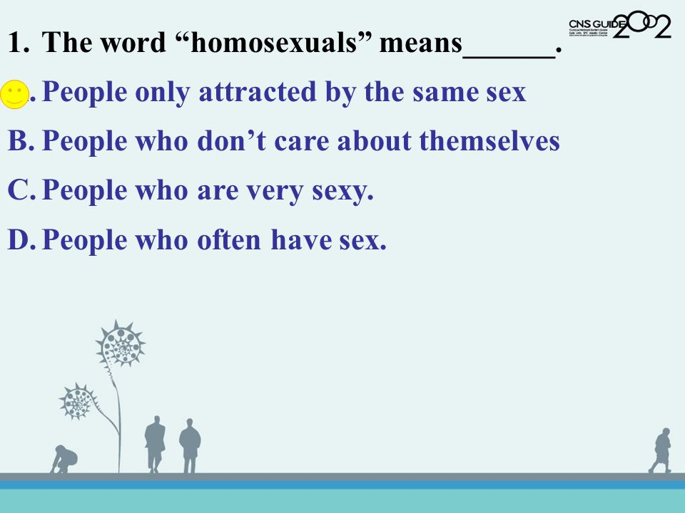 1.The word homosexuals means______. A.People only attracted by the same sex B.People who dont care about themselves C.People who are very sexy. D.Peop
