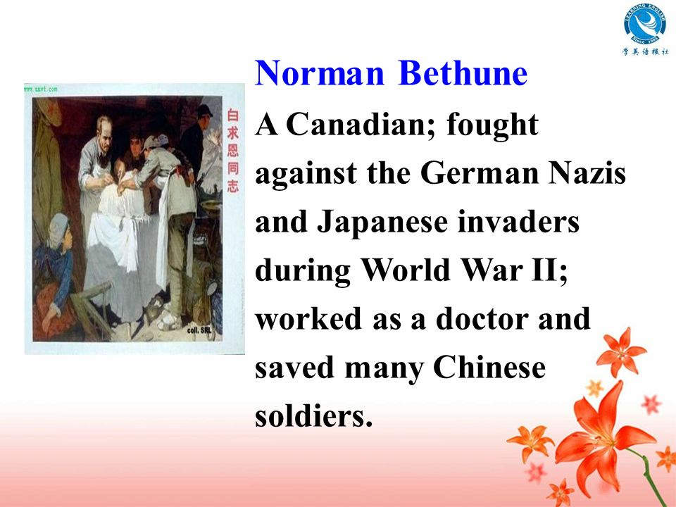Norman Bethune A Canadian; fought against the German Nazis and Japanese invaders during World War II; worked as a doctor and saved many Chinese soldie