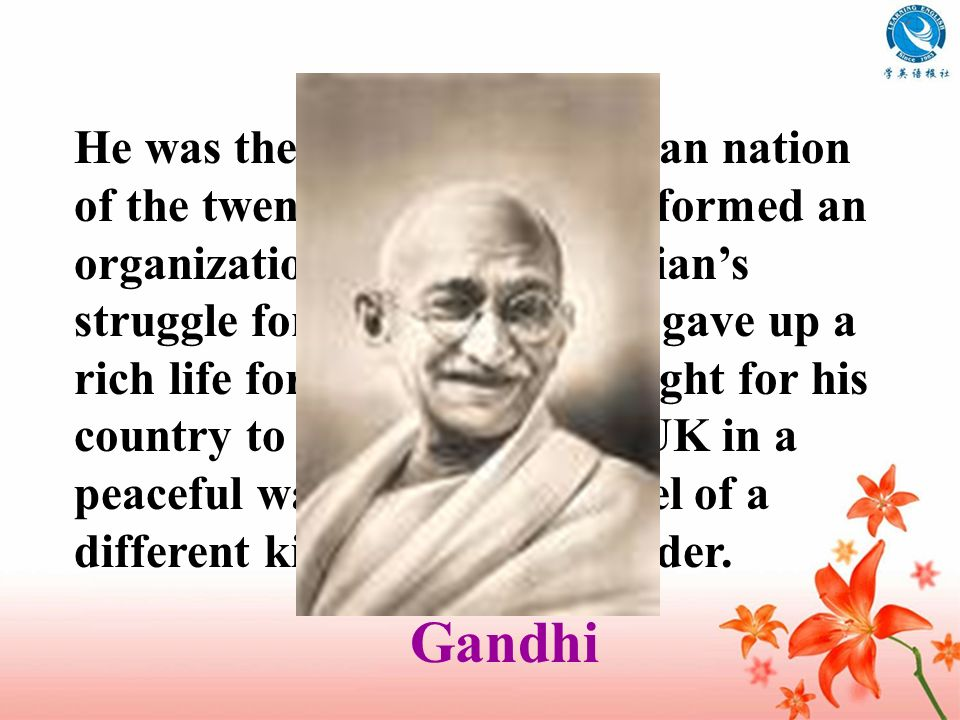 He was the father of the Indian nation of the twentieth century. He formed an organization leading the Indians struggle for equal rights. He gave up a
