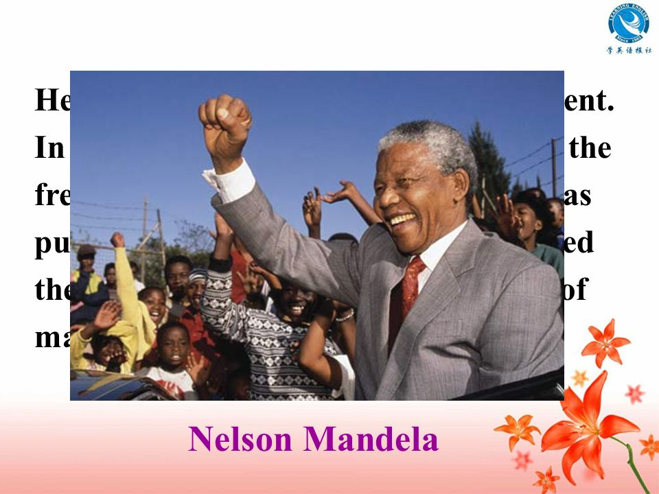 He is the former South African president. In order to make the black people get the freedom, he fought many years and was put in prison for thirty yea
