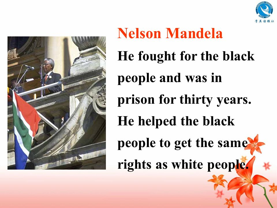 He fought for the black people and was in prison for thirty years. He helped the black people to get the same rights as white people.