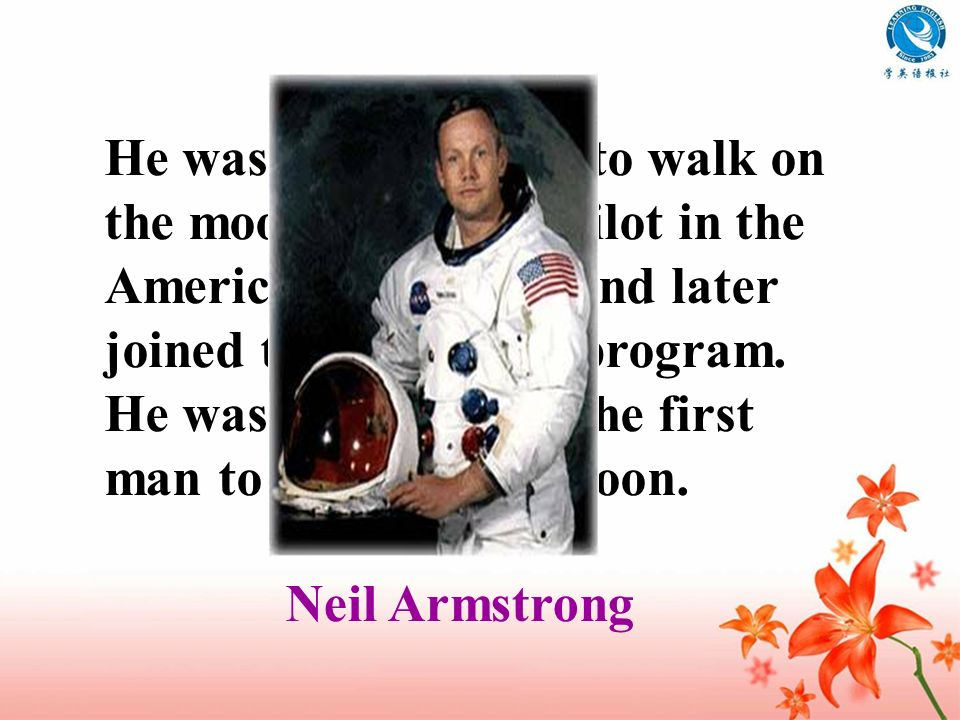 He was the first man to walk on the moon. He was a pilot in the American Air Force and later joined the astronaut program. He was chosen to be the fir
