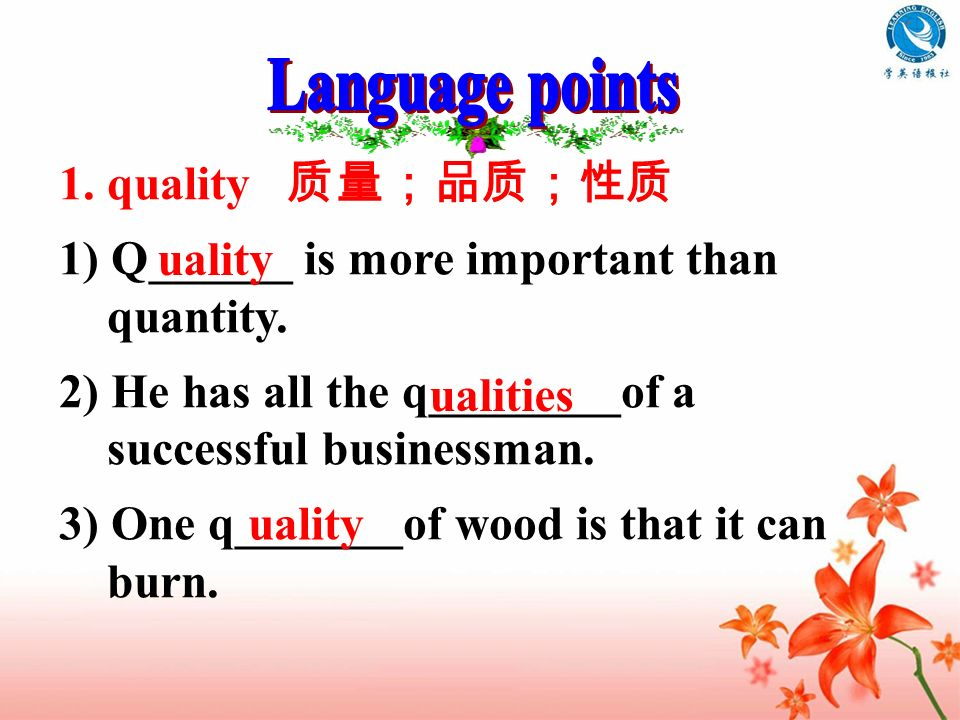 1. quality 1) Q______ is more important than quantity. 2) He has all the q________of a successful businessman. 3) One q_______of wood is that it can b