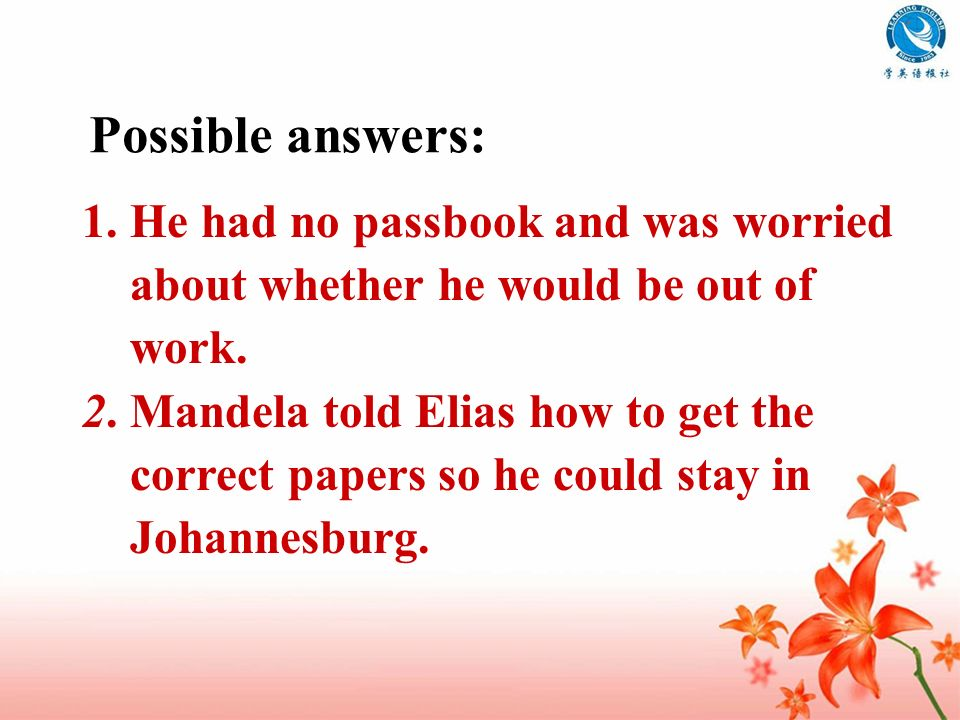 Possible answers: 1. He had no passbook and was worried about whether he would be out of work. 2. Mandela told Elias how to get the correct papers so