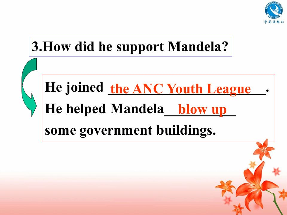 3.How did he support Mandela? He joined ______________________. He helped Mandela__________ some government buildings. the ANC Youth League blow up