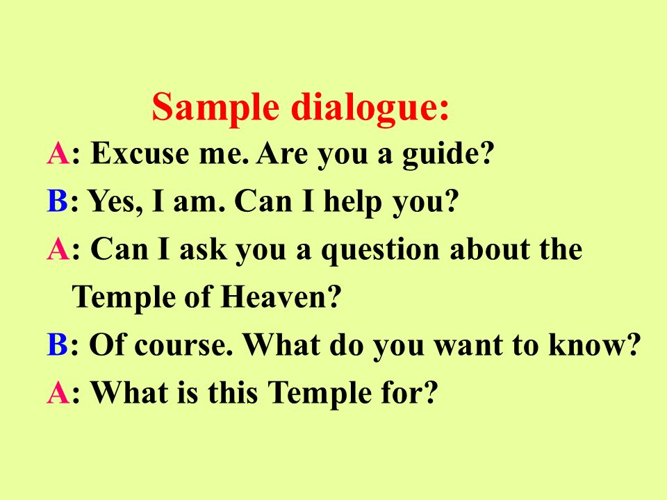 A: Excuse me. Are you a guide. B: Yes, I am. Can I help you.