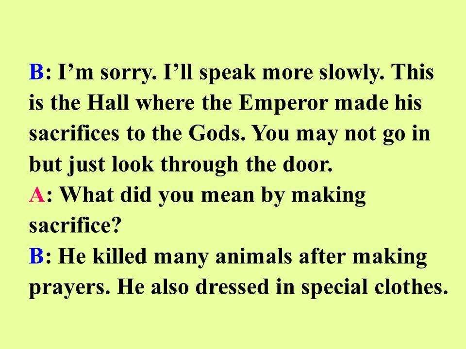 B: Im sorry. Ill speak more slowly.