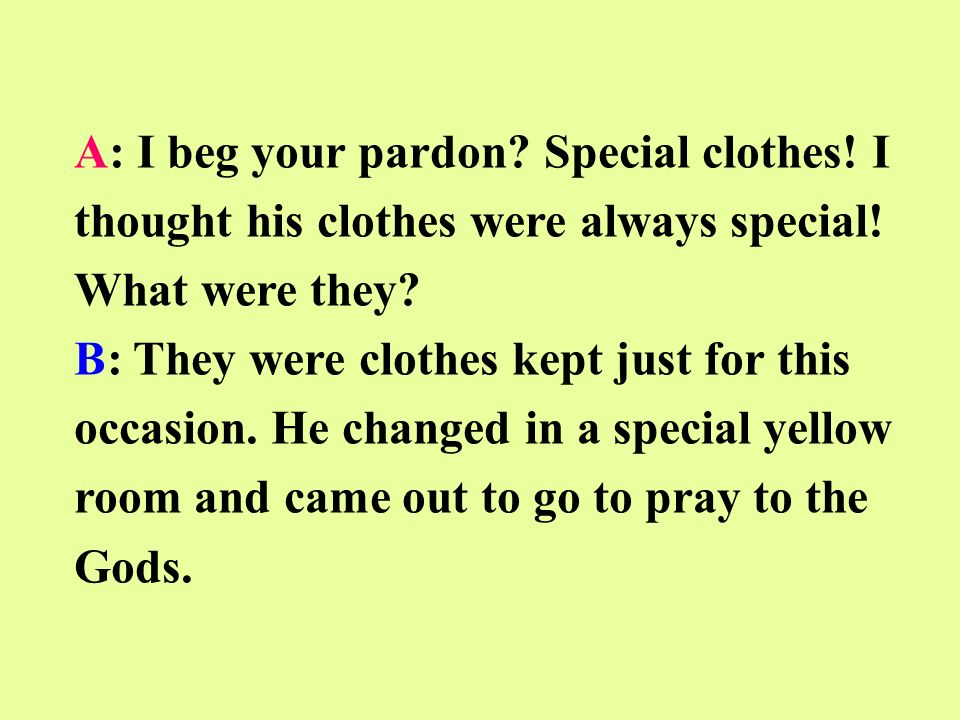 A: I beg your pardon. Special clothes. I thought his clothes were always special.