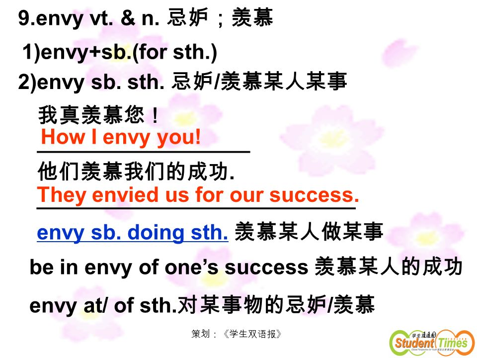 110 9.envy vt. & n. 1)envy+sb.(for sth.) 2)envy sb. sth. / How I envy you! __________________ They envied us for our success.. _______________________