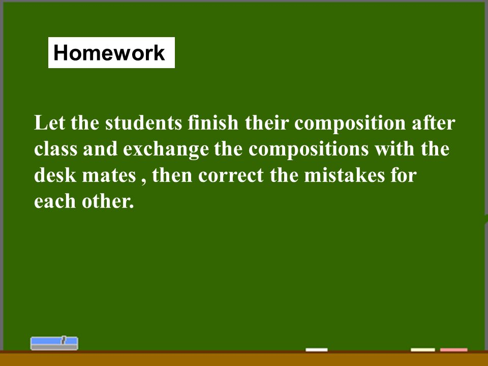 94 Homework Let the students finish their composition after class and exchange the compositions with the desk mates, then correct the mistakes for each other.