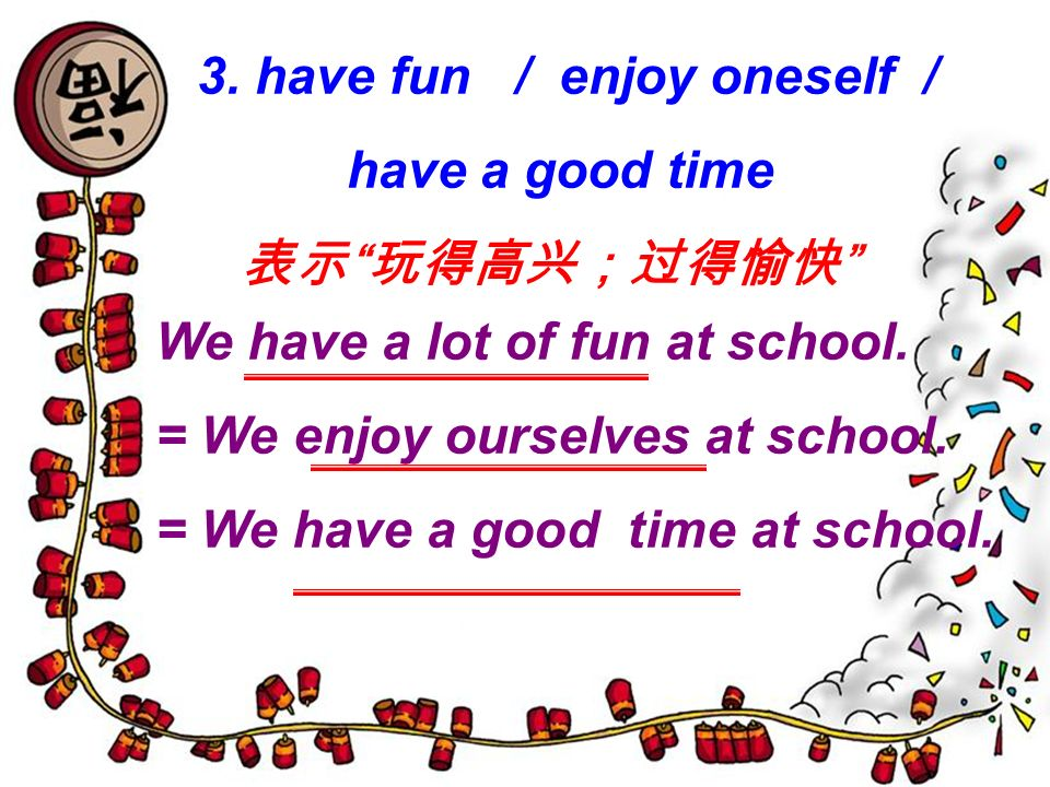 3. have fun / enjoy oneself / have a good time We have a lot of fun at school. = We enjoy ourselves at school. = We have a good time at school.