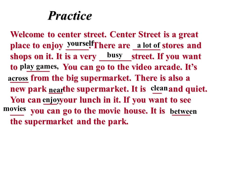 Practice Practice Welcome to center street. Center Street is a great place to enjoy _____. There are ______ stores and shops on it. It is a very _____