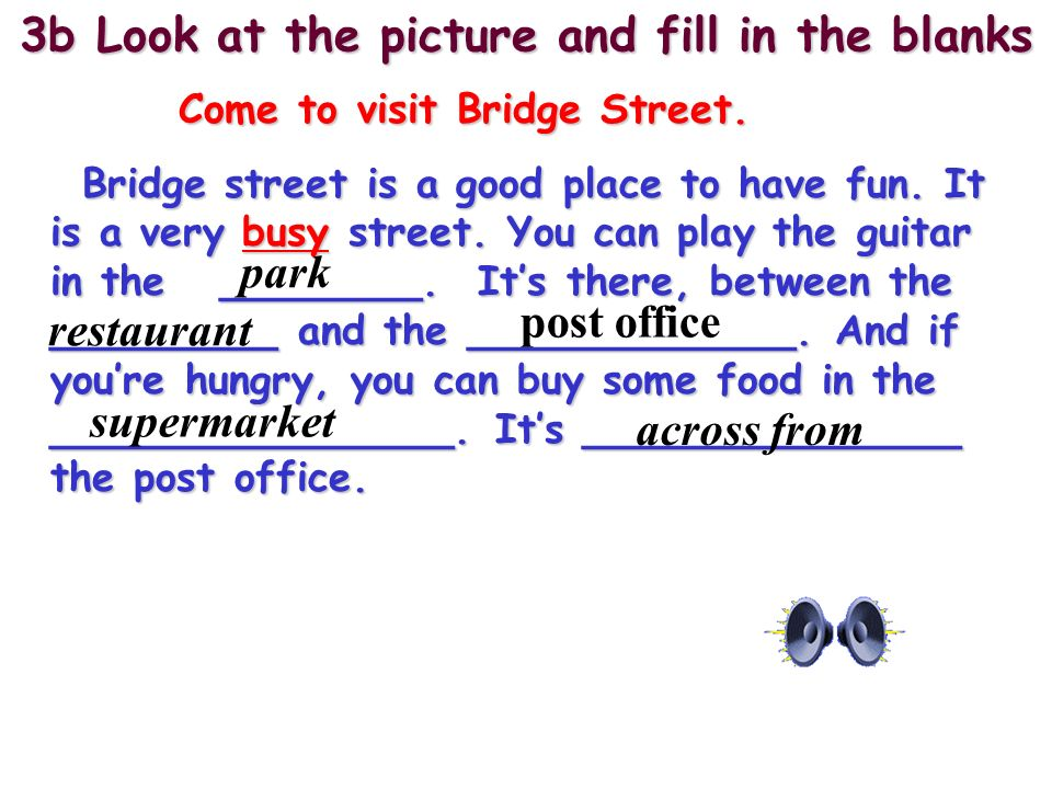 3b Look at the picture and fill in the blanks Come to visit Bridge Street. Bridge street is a good place to have fun. It is a very busy street. You ca