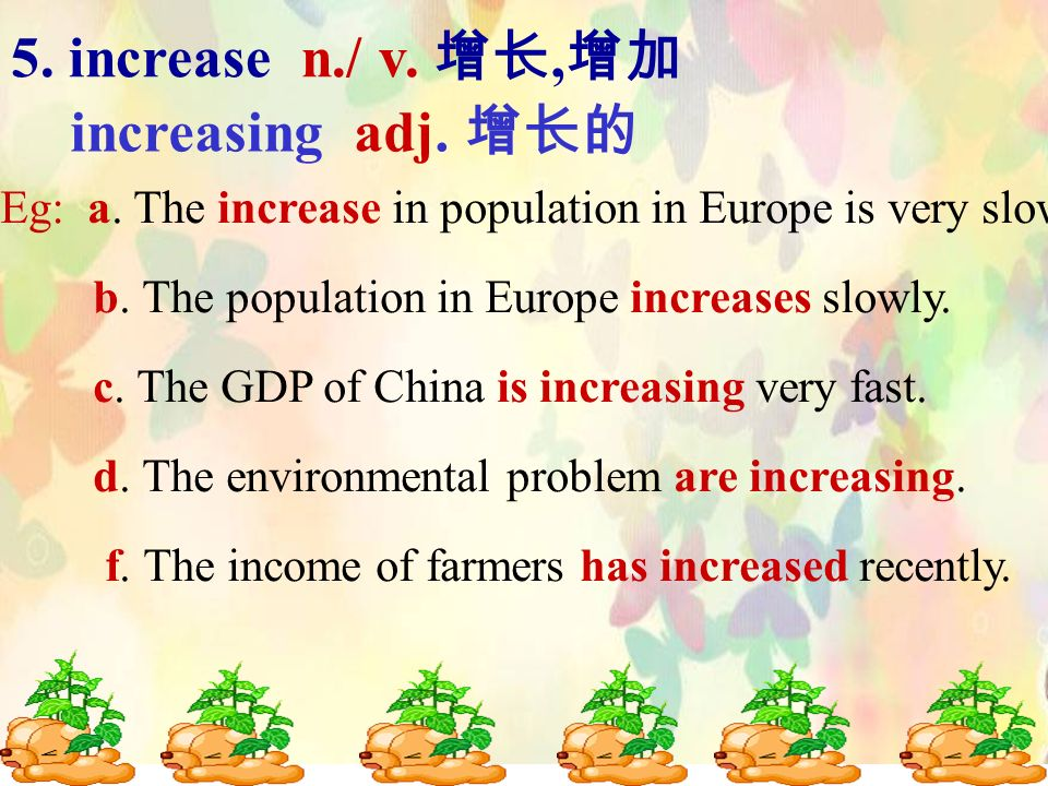 5. increase n./ v., increasing adj. Eg: a. The increase in population in Europe is very slow. b. The population in Europe increases slowly. c. The GDP