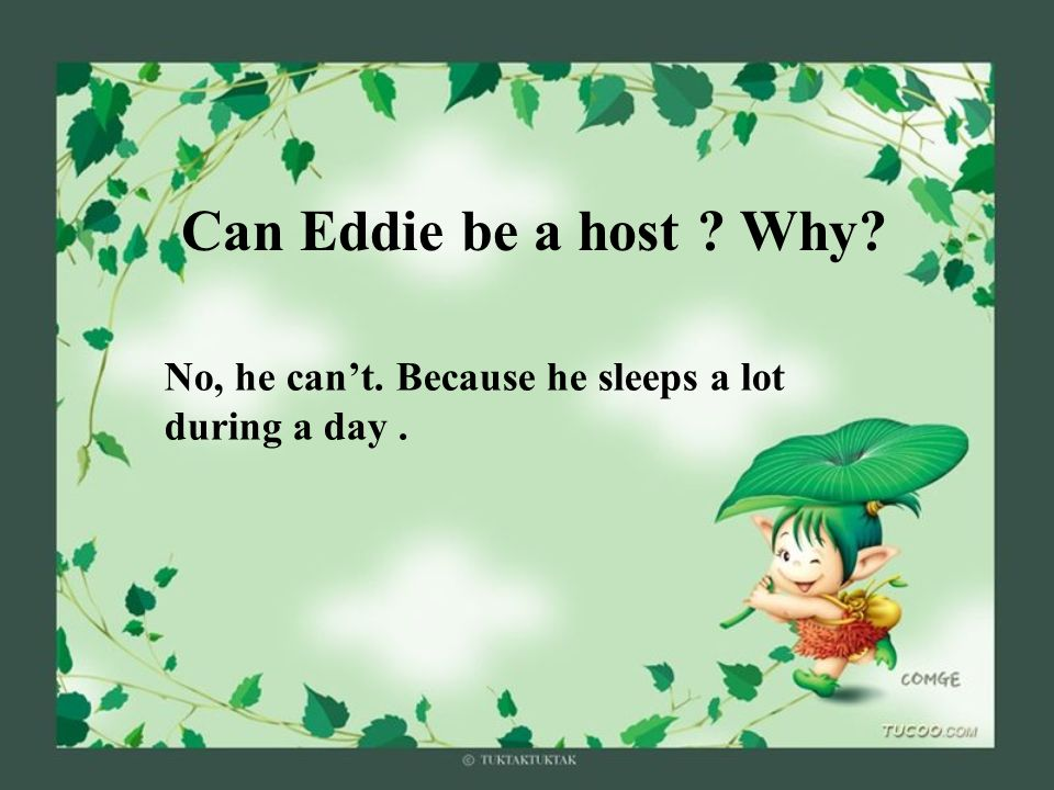 Can Eddie be a host Why No, he cant. Because he sleeps a lot during a day.