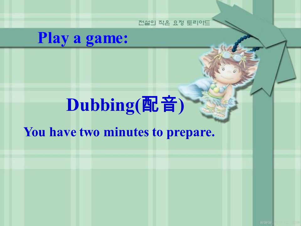 Play a game: Dubbing( ) You have two minutes to prepare.