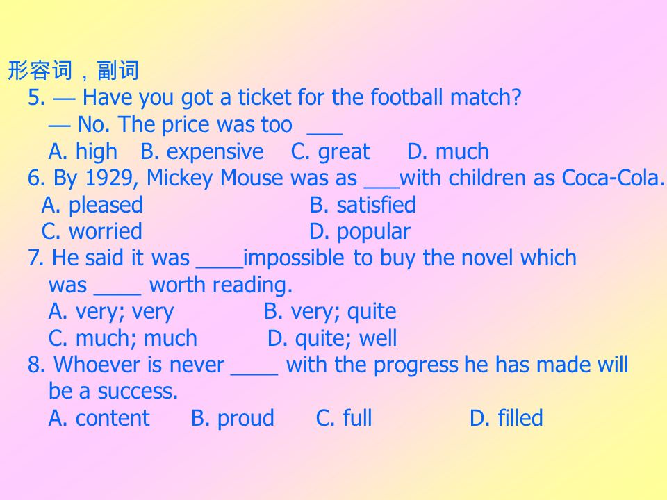 5. Have you got a ticket for the football match? No. The price was too ___ A. highB. expensive C. greatD. much 6. By 1929, Mickey Mouse was as ___with