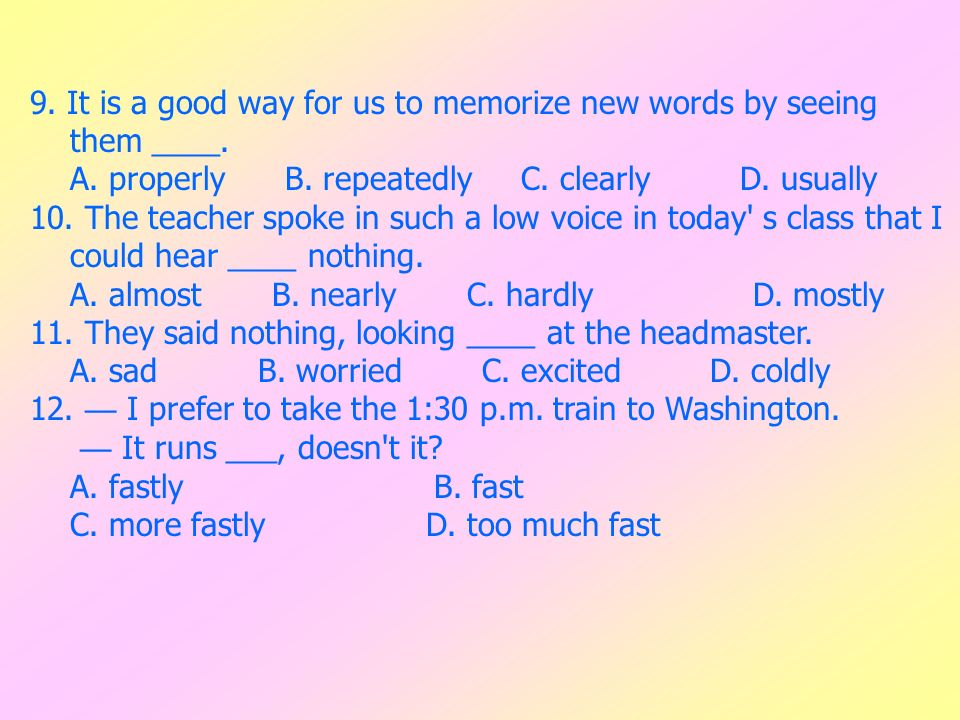 9. It is a good way for us to memorize new words by seeing them ____. A. properly B. repeatedly C. clearly D. usually 10. The teacher spoke in such a