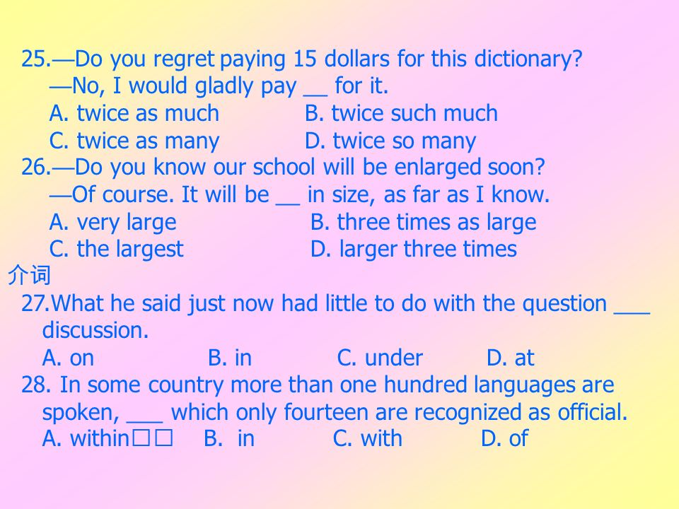 25. Do you regret paying 15 dollars for this dictionary? No, I would gladly pay __ for it. A. twice as much B. twice such much C. twice as many D. twi