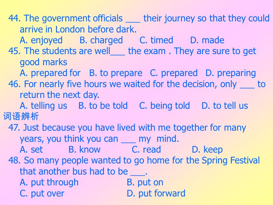 44. The government officials ___ their journey so that they could arrive in London before dark. A. enjoyed B. charged C. timed D. made 45. The student