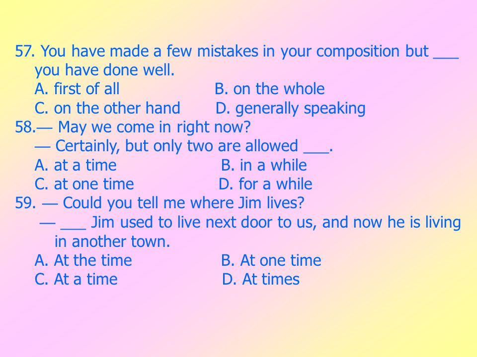 57. You have made a few mistakes in your composition but ___ you have done well. A. first of all B. on the whole C. on the other hand D. generally spe