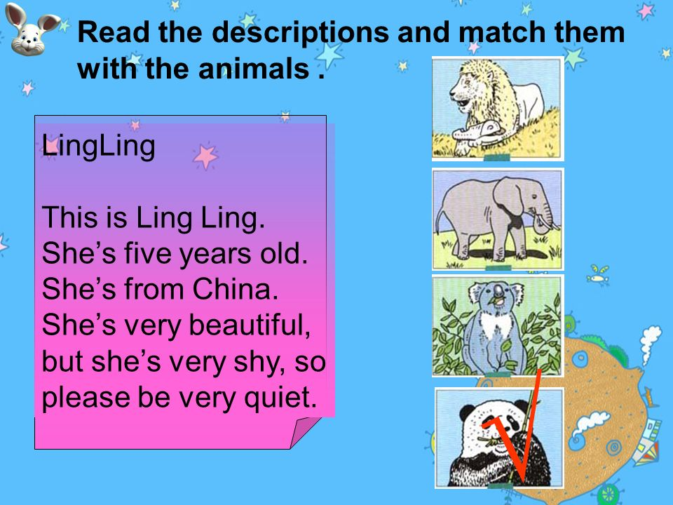 Read the descriptions and match them with the animals. Molly This is Molly. She is twelve years old. She is from Africa. She likes to play with her fr