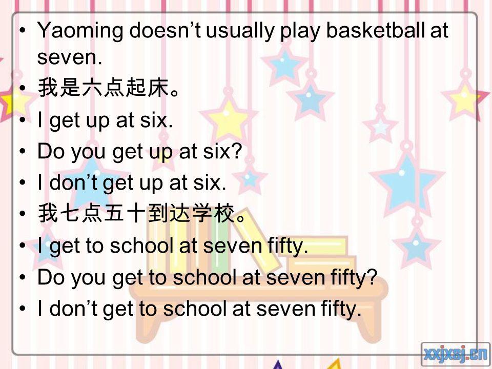 Yaoming doesnt usually play basketball at seven. I get up at six. Do you get up at six? I dont get up at six. I get to school at seven fifty. Do you g