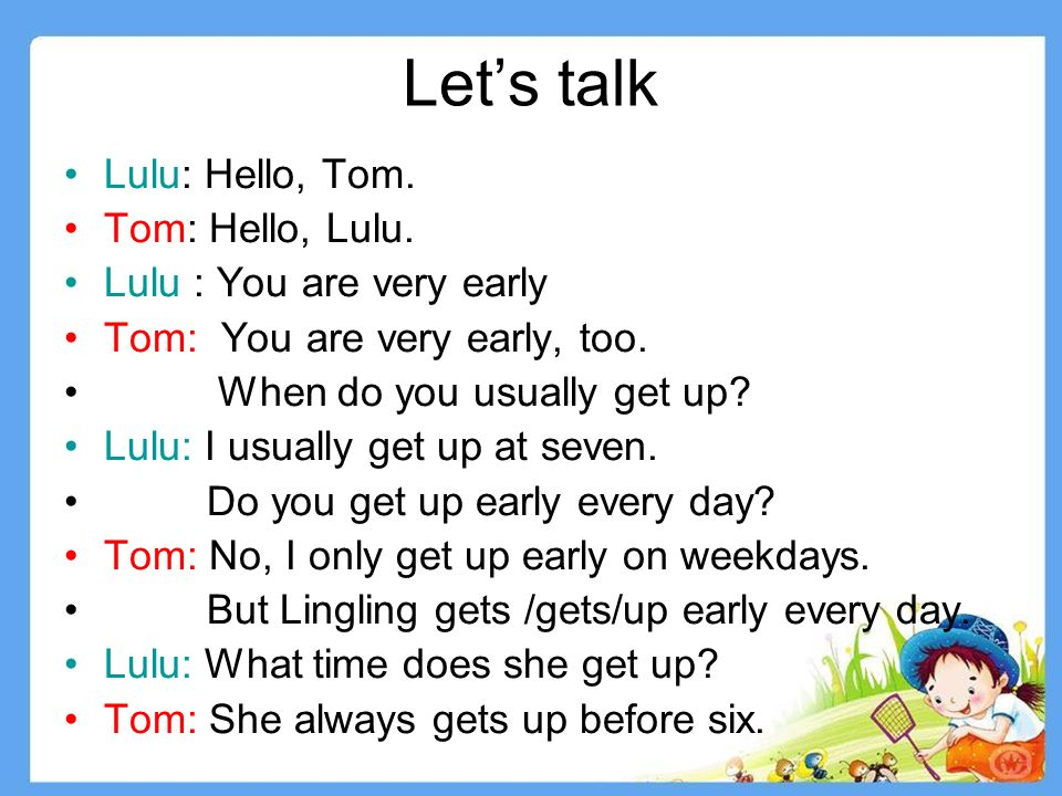 Lets talk Lulu: Hello, Tom. Tom: Hello, Lulu. Lulu : You are very early Tom: You are very early, too. When do you usually get up? Lulu: I usually get