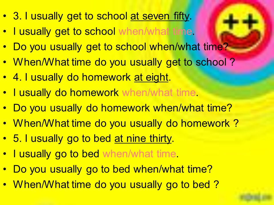 3. I usually get to school at seven fifty. I usually get to school when/what time.