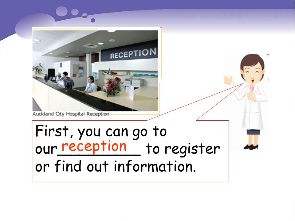 First, you can go to our_________ to register or find out information. reception