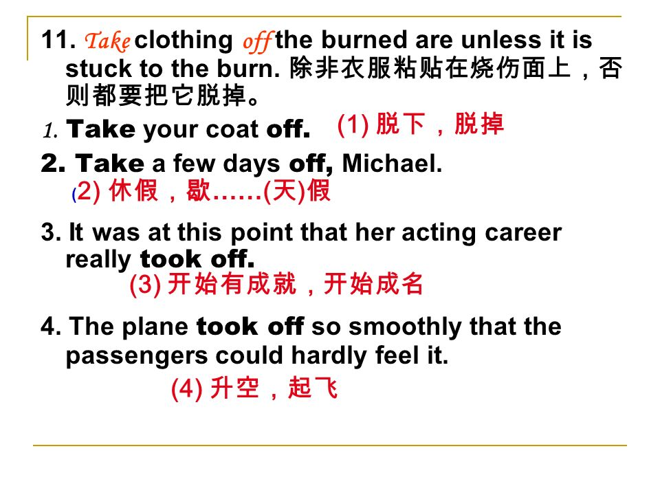 11. Take clothing off the burned are unless it is stuck to the burn. 1. Take your coat off. 2. Take a few days off, Michael. 3. It was at this point t