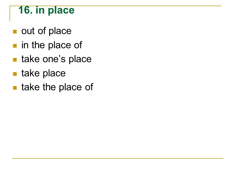 out of place in the place of take ones place take place take the place of 16. in place
