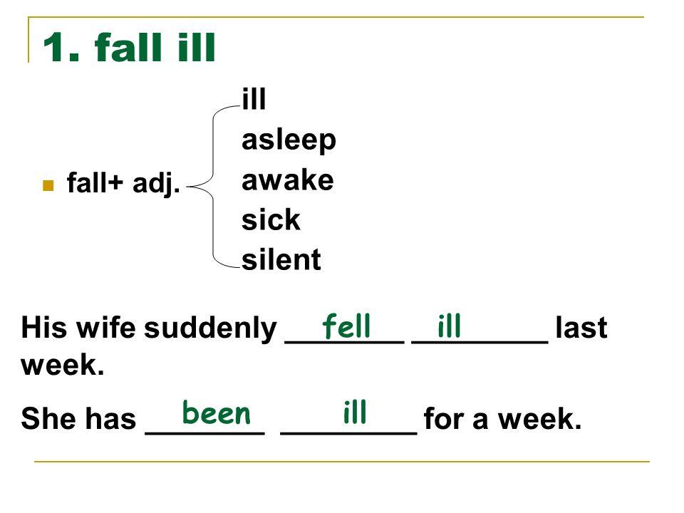 1. fall ill fall+ adj. ill asleep awake sick silent His wife suddenly _______ ________ last week. She has _______ ________ for a week. fell ill been i