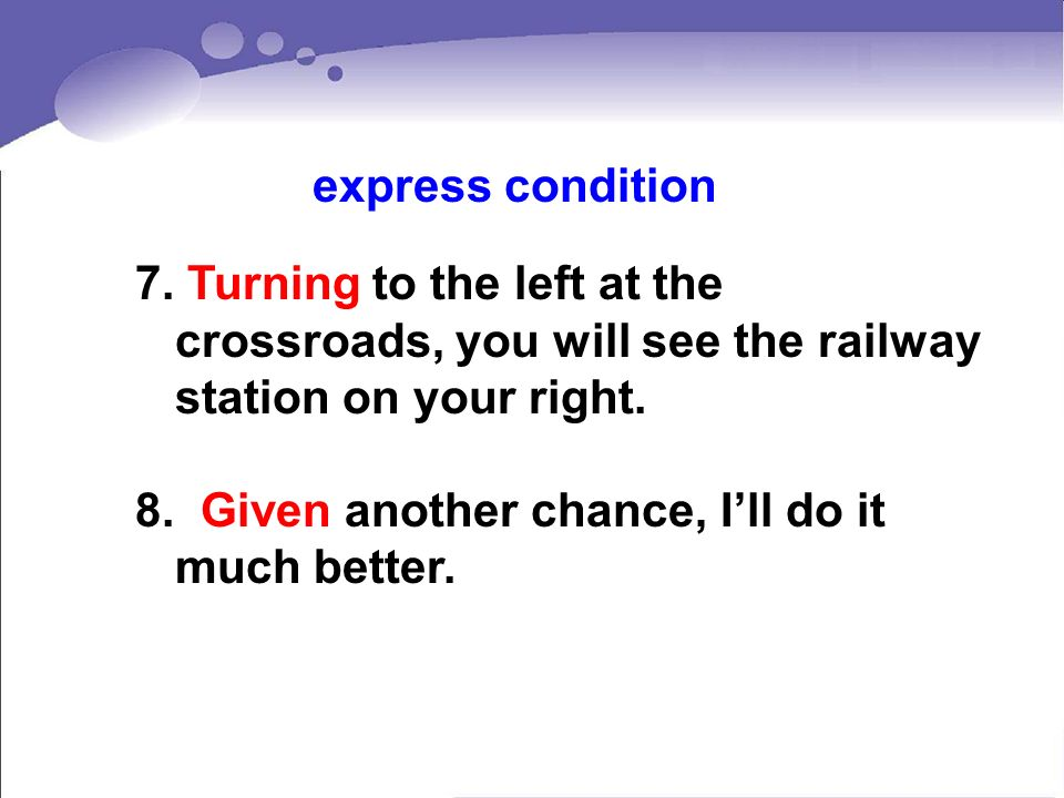 7. Turning to the left at the crossroads, you will see the railway station on your right. 8. Given another chance, Ill do it much better. express cond