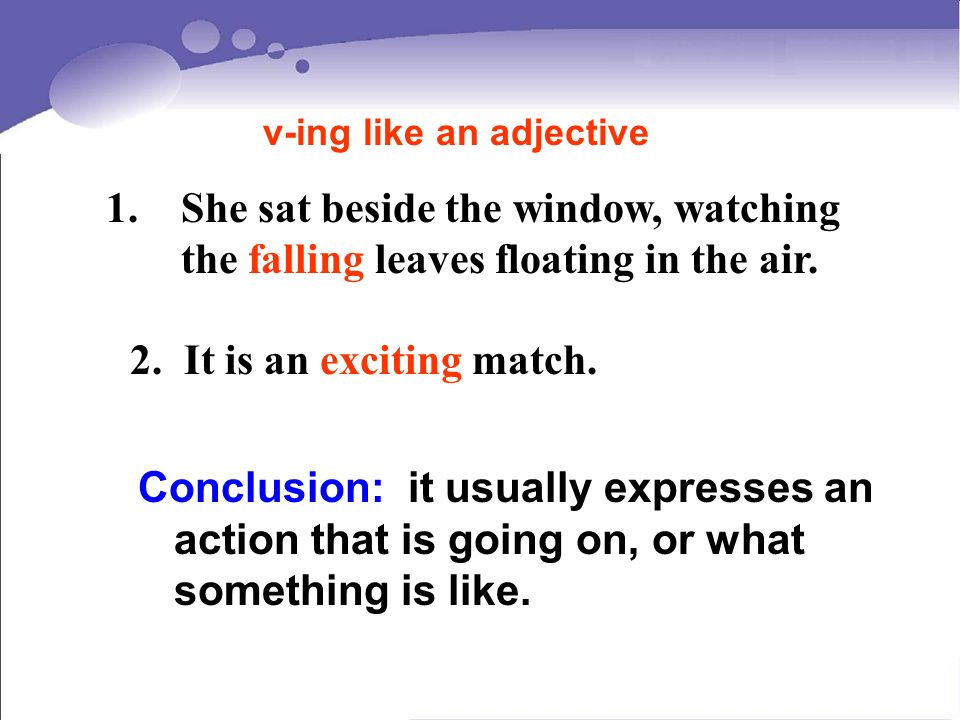 2. It is an exciting match. Conclusion: it usually expresses an action that is going on, or what something is like. v-ing like an adjective 1.She sat