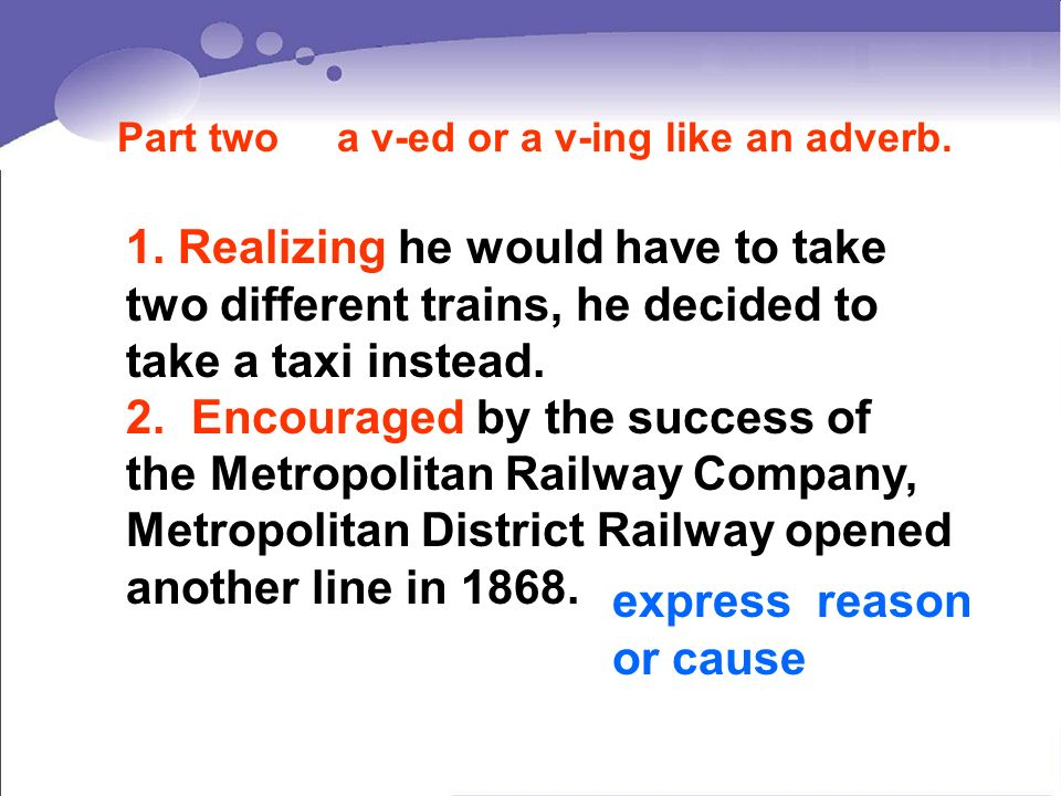 1. Realizing he would have to take two different trains, he decided to take a taxi instead. 2. Encouraged by the success of the Metropolitan Railway C