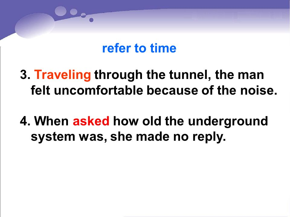 3. Traveling through the tunnel, the man felt uncomfortable because of the noise. 4. When asked how old the underground system was, she made no reply.