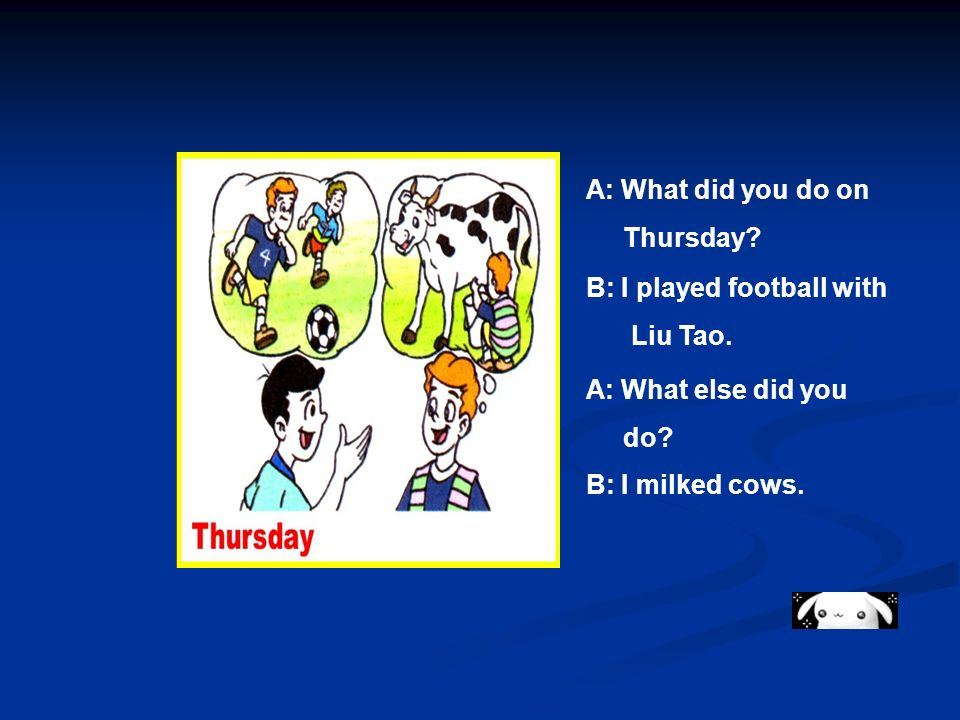 A: What did you do on Thursday? B: I played football with Liu Tao. A: What else did you do? B: I milked cows.