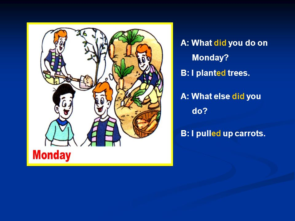 A: What did you do on Monday B: I planted trees. A: What else did you do B: I pulled up carrots.