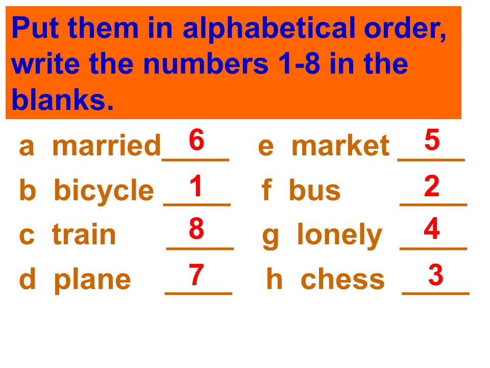 Put them in alphabetical order, write the numbers 1-8 in the blanks. a married____e market ____ f bus ____b bicycle ____ g lonely ____c train ____ h c