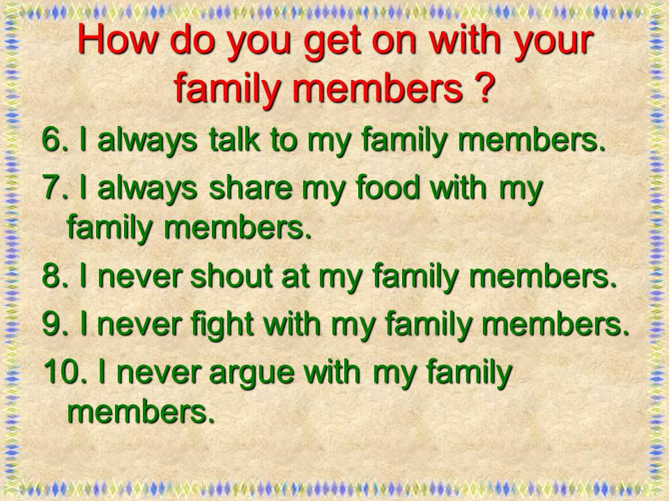 How do you get on with your family members ? 6. I always talk to my family members. 7. I always share my food with my family members. 8. I never shout
