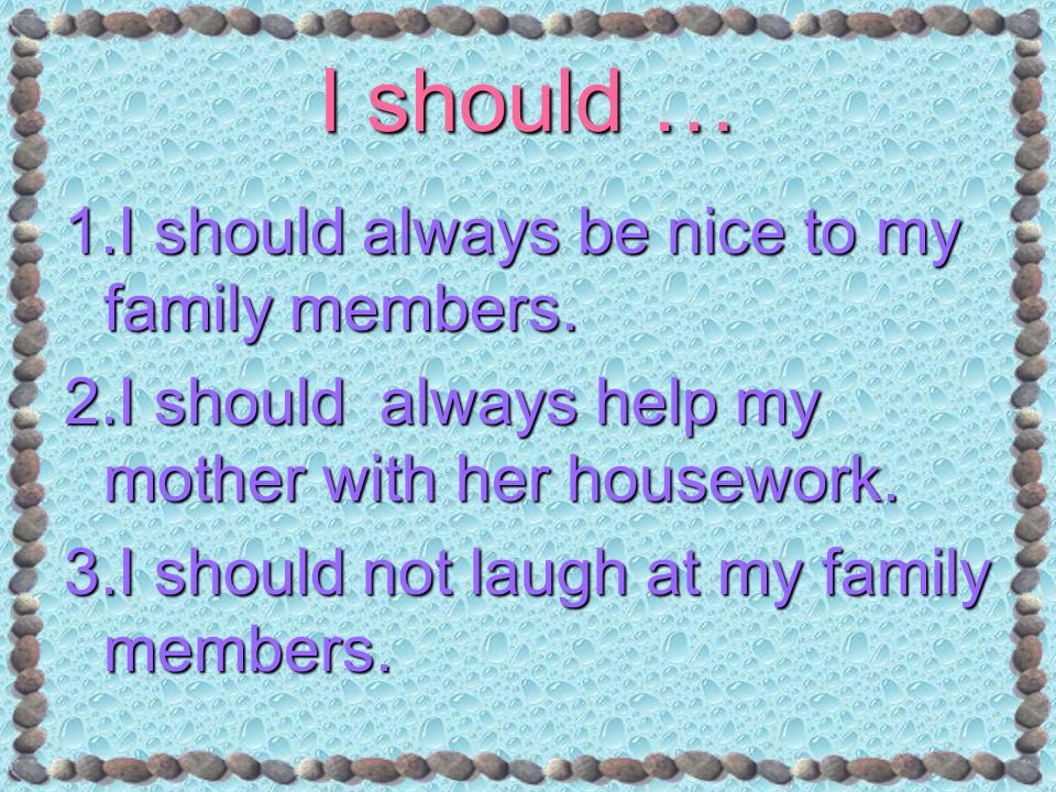 I should … 1.I should always be nice to my family members. 2.I should always help my mother with her housework. 3.I should not laugh at my family memb