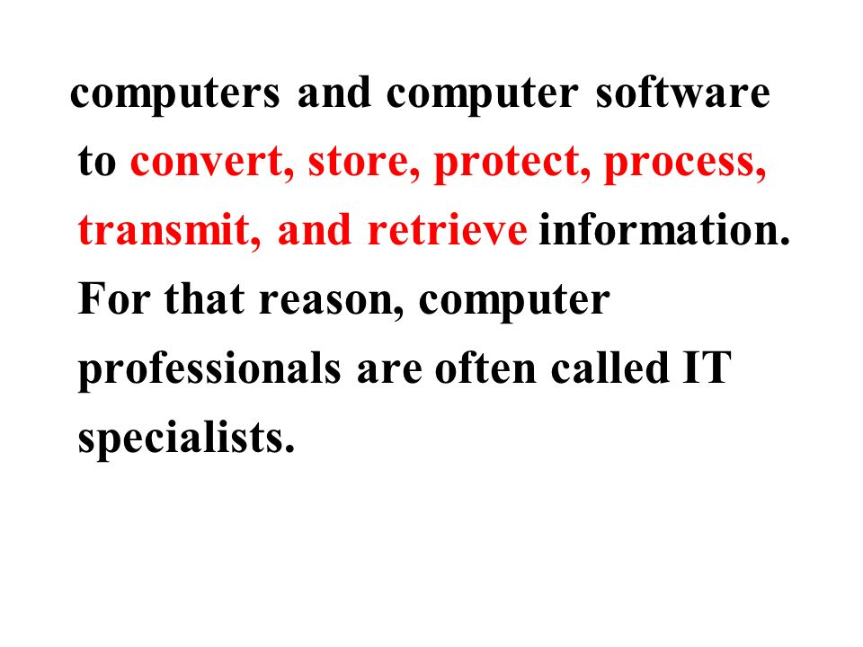 computers and computer software to convert, store, protect, process, transmit, and retrieve information.