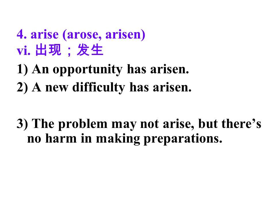 4. arise (arose, arisen) vi. 1) An opportunity has arisen.