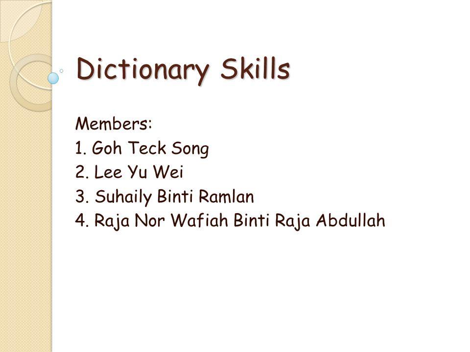 Dictionary Skills Members: 1. Goh Teck Song 2. Lee Yu Wei 3. Suhaily Binti Ramlan 4. Raja Nor Wafiah Binti Raja Abdullah