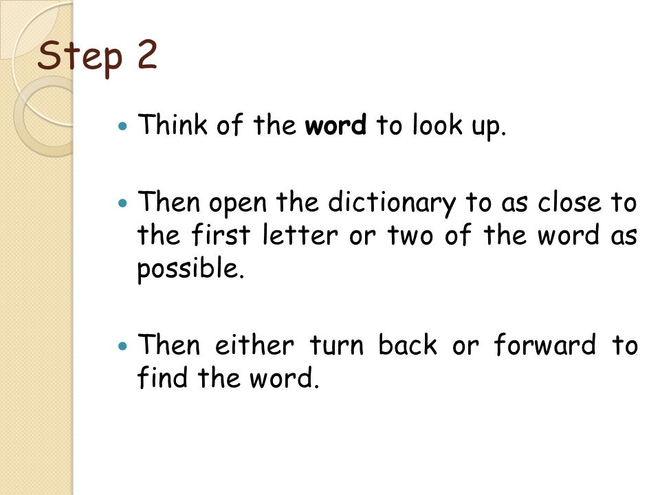Step 2 Think of the word to look up. Then open the dictionary to as close to the first letter or two of the word as possible. Then either turn back or
