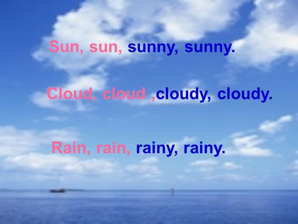 Sun, sun, sunny, sunny. Cloud, cloud,cloudy, cloudy. Rain, rain, rainy, rainy.