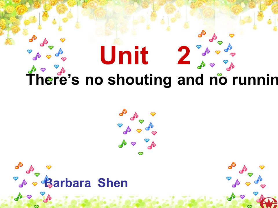 Unit 2 Theres no shouting and no running. Barbara Shen